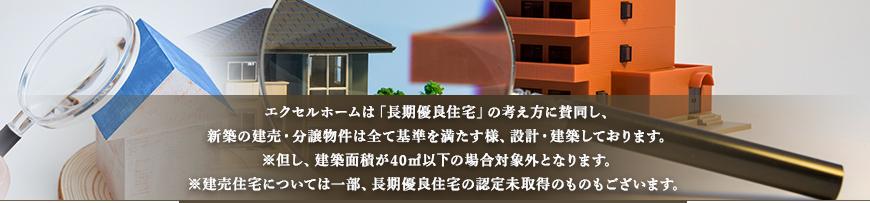 エクセルホームは「長期優良住宅」の考え方に賛同し、新築の建売・分譲物件は全て基準を満たす様、設計・建築しております。※但し、建築面積が40㎡以下の場合対象外となります。